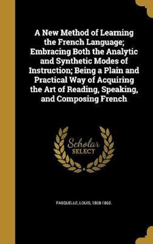 Bog, hardback A New Method of Learning the French Language; Embracing Both the Analytic and Synthetic Modes of Instruction; Being a Plain and Practical Way of Acqui