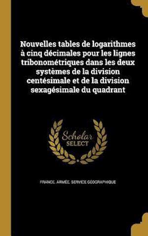 Bog, hardback Nouvelles Tables de Logarithmes a Cinq Decimales Pour Les Lignes Tribonometriques Dans Les Deux Systemes de La Division Centesimale Et de La Division