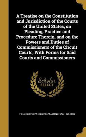 Bog, hardback A   Treatise on the Constitution and Jurisdiction of the Courts of the United States, on Pleading, Practice and Procedure Therein, and on the Powers a