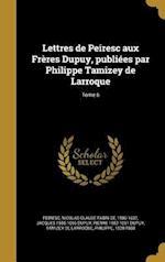 Lettres de Peiresc Aux Freres Dupuy, Publiees Par Philippe Tamizey de Larroque; Tome 6 af Jacques 1586-1656 Dupuy, Pierre 1582-1651 Dupuy