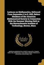 Lectures on Mathematics, Delivered from September 2 to 5, 1903, Before Members of the American Mathematical Society in Connection with the Summer Meet af Henry Seely 1861- White