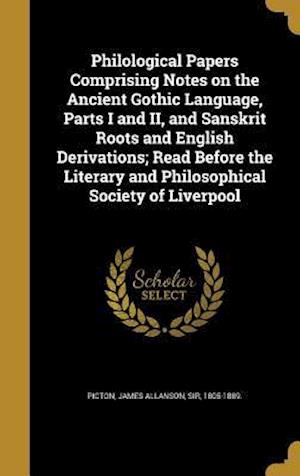 Bog, hardback Philological Papers Comprising Notes on the Ancient Gothic Language, Parts I and II, and Sanskrit Roots and English Derivations; Read Before the Liter