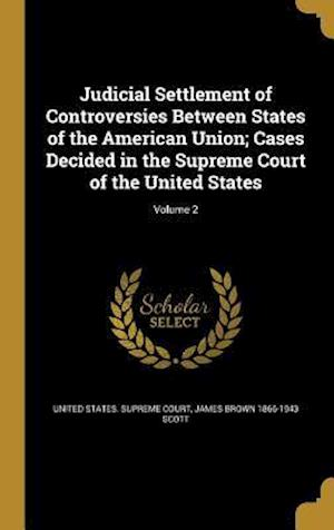Bog, hardback Judicial Settlement of Controversies Between States of the American Union; Cases Decided in the Supreme Court of the United States; Volume 2 af James Brown 1866-1943 Scott