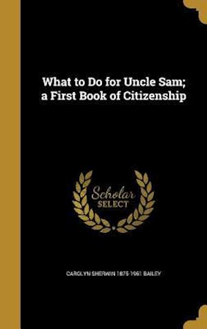 Bog, hardback What to Do for Uncle Sam; A First Book of Citizenship af Carolyn Sherwin 1875-1961 Bailey