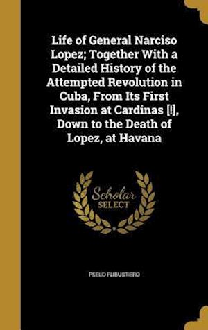 Bog, hardback Life of General Narciso Lopez; Together with a Detailed History of the Attempted Revolution in Cuba, from Its First Invasion at Cardinas [!], Down to af Pseud Flibustiero