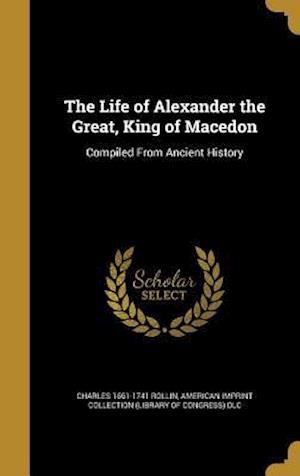 Bog, hardback The Life of Alexander the Great, King of Macedon af Charles 1661-1741 Rollin