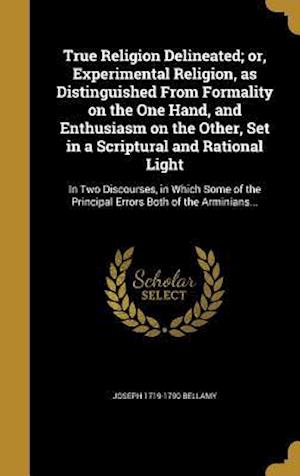 Bog, hardback True Religion Delineated; Or, Experimental Religion, as Distinguished from Formality on the One Hand, and Enthusiasm on the Other, Set in a Scriptural af Joseph 1719-1790 Bellamy