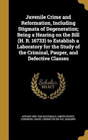 Bog, hardback Juvenile Crime and Reformation, Including Stigmata of Degeneration; Being a Hearing on the Bill (H. R. 16733) to Establish a Laboratory for the Study af Arthur 1856-1936 MacDonald