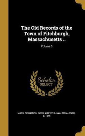 Bog, hardback The Old Records of the Town of Fitchburgh, Massachusetts ..; Volume 6 af Mass Fitchburg