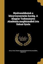 Nyelvemlekeink a Konyvnyomtatas Koraig. a Magyar Tudomanyos Akademia Megbizasabol Irta Zolnai Gyula af Gyula 1862- Zolnai
