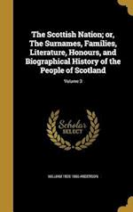 The Scottish Nation; Or, the Surnames, Families, Literature, Honours, and Biographical History of the People of Scotland; Volume 3 af William 1805-1866 Anderson