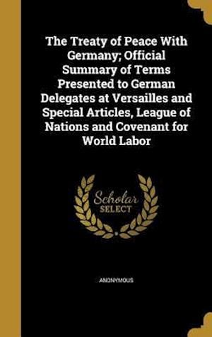 Bog, hardback The Treaty of Peace with Germany; Official Summary of Terms Presented to German Delegates at Versailles and Special Articles, League of Nations and Co