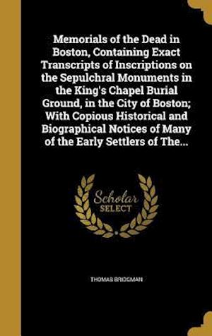 Bog, hardback Memorials of the Dead in Boston, Containing Exact Transcripts of Inscriptions on the Sepulchral Monuments in the King's Chapel Burial Ground, in the C af Thomas Bridgman