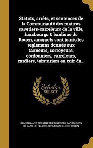 Bog, hardback Statuts, Arrets, Et Sentences de La Communaute Des Maitres Savetiers-Carreleurs de La Ville, Fauxbourgs & Banlieue de Rouen, Auxquels Sont Joints Les