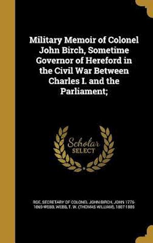 Bog, hardback Military Memoir of Colonel John Birch, Sometime Governor of Hereford in the Civil War Between Charles I. and the Parliament; af John 1776-1869 Webb