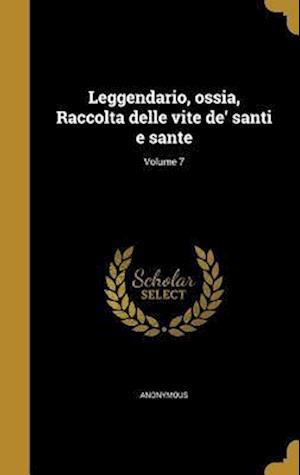 Bog, hardback Leggendario, Ossia, Raccolta Delle Vite de' Santi E Sante; Volume 7