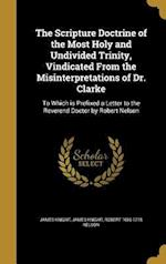 The Scripture Doctrine of the Most Holy and Undivided Trinity, Vindicated from the Misinterpretations of Dr. Clarke af Robert 1656-1715 Nelson, James Knight