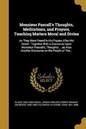 Bog, paperback Monsieur Pascall's Thoughts, Meditations, and Prayers, Touching Matters Moral and Divine af Joseph Walker, Blaise 1623-1662 Pascal