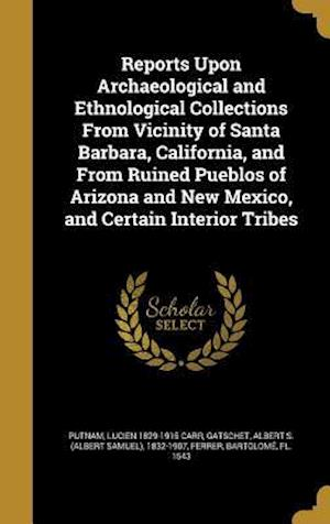 Bog, hardback Reports Upon Archaeological and Ethnological Collections from Vicinity of Santa Barbara, California, and from Ruined Pueblos of Arizona and New Mexico af Samuel Stehman 1812-1880 Haldeman