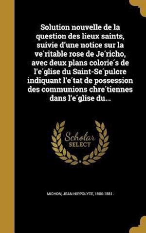 Bog, hardback Solution Nouvelle de La Question Des Lieux Saints, Suivie D'Une Notice Sur La Ve Ritable Rose de Je Richo, Avec Deux Plans Colorie S de L'e Glise Du S