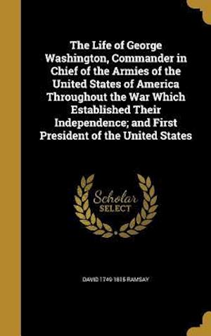 Bog, hardback The Life of George Washington, Commander in Chief of the Armies of the United States of America Throughout the War Which Established Their Independenc af David 1749-1815 Ramsay