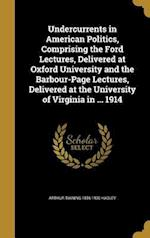 Undercurrents in American Politics, Comprising the Ford Lectures, Delivered at Oxford University and the Barbour-Page Lectures, Delivered at the Unive