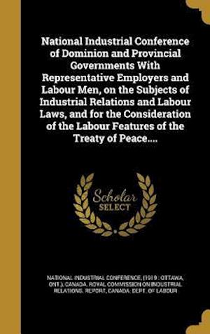 Bog, hardback National Industrial Conference of Dominion and Provincial Governments with Representative Employers and Labour Men, on the Subjects of Industrial Rela