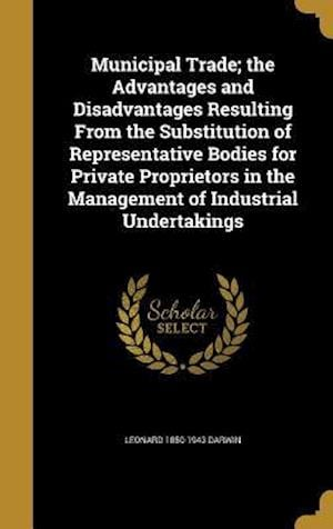 Bog, hardback Municipal Trade; The Advantages and Disadvantages Resulting from the Substitution of Representative Bodies for Private Proprietors in the Management o af Leonard 1850-1943 Darwin