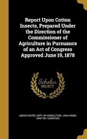 Bog, hardback Report Upon Cotton Insects, Prepared Under the Direction of the Commissioner of Agriculture in Pursuance of an Act of Congress Approved June 19, 1878 af John Henry 1849-1931 Comstock