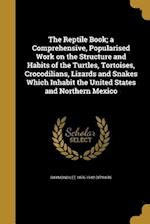 The Reptile Book; A Comprehensive, Popularised Work on the Structure and Habits of the Turtles, Tortoises, Crocodilians, Lizards and Snakes Which Inha af Raymond Lee 1876-1942 Ditmars
