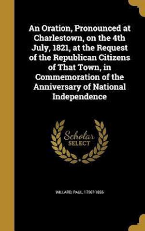 Bog, hardback An Oration, Pronounced at Charlestown, on the 4th July, 1821, at the Request of the Republican Citizens of That Town, in Commemoration of the Annivers
