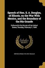 Speech of Hon. S. A. Douglas, of Illinois, on the War with Mexico, and the Boundary of the Rio Grande