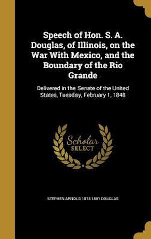 Bog, hardback Speech of Hon. S. A. Douglas, of Illinois, on the War with Mexico, and the Boundary of the Rio Grande af Stephen Arnold 1813-1861 Douglas