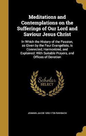 Bog, hardback Meditations and Contemplations on the Sufferings of Our Lord and Saviour Jesus Christ af Johann Jakob 1693-1735 Rambach
