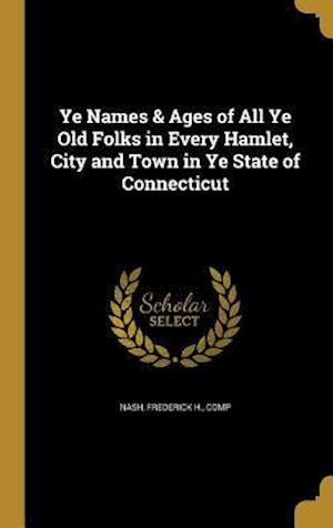 Bog, hardback Ye Names & Ages of All Ye Old Folks in Every Hamlet, City and Town in Ye State of Connecticut