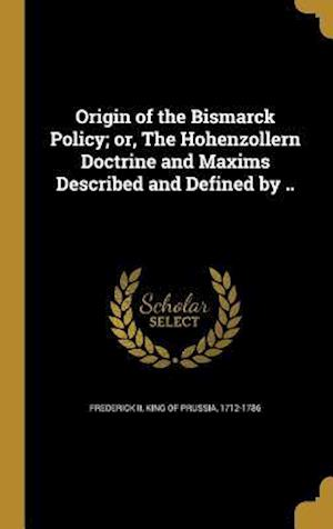 Bog, hardback Origin of the Bismarck Policy; Or, the Hohenzollern Doctrine and Maxims Described and Defined by ..