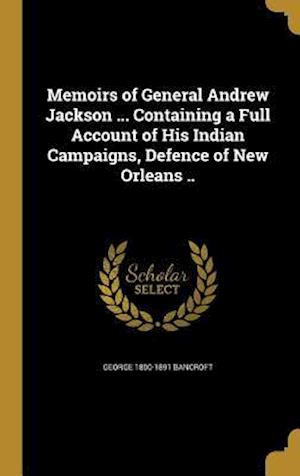 Bog, hardback Memoirs of General Andrew Jackson ... Containing a Full Account of His Indian Campaigns, Defence of New Orleans .. af George 1800-1891 Bancroft
