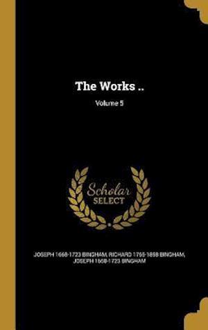 Bog, hardback The Works ..; Volume 5 af Richard 1765-1858 Bingham, Joseph 1668-1723 Bingham