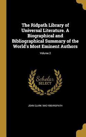 Bog, hardback The Ridpath Library of Universal Literature. a Biographical and Bibliographical Summary of the World's Most Eminent Authors; Volume 2 af John Clark 1840-1900 Ridpath