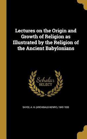 Bog, hardback Lectures on the Origin and Growth of Religion as Illustrated by the Religion of the Ancient Babylonians