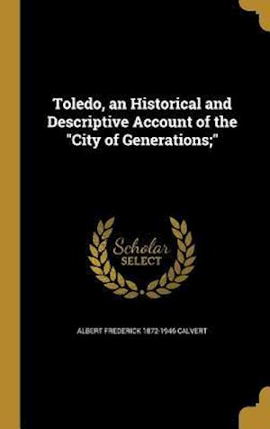 Bog, hardback Toledo, an Historical and Descriptive Account of the City of Generations; af Albert Frederick 1872-1946 Calvert
