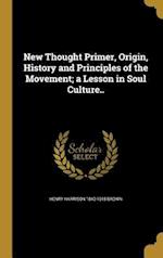 New Thought Primer, Origin, History and Principles of the Movement; A Lesson in Soul Culture.. af Henry Harrison 1840-1918 Brown
