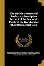The World's Commercial Products; A Descriptive Account of the Economic Plants of the World and of Their Commercial Uses af William George 1874- Freeman, Thomas Anderson 1873-1958 Henry, Stafford Edwin Chandler