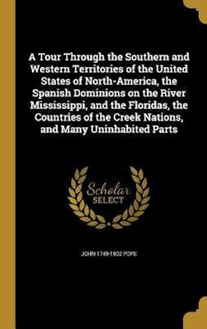 Bog, hardback A Tour Through the Southern and Western Territories of the United States of North-America, the Spanish Dominions on the River Mississippi, and the Flo af John 1749-1802 Pope