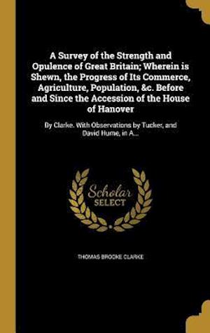 Bog, hardback A Survey of the Strength and Opulence of Great Britain; Wherein Is Shewn, the Progress of Its Commerce, Agriculture, Population, &C. Before and Since af Thomas Brooke Clarke