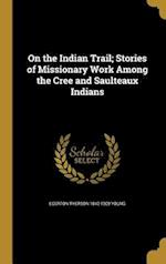 On the Indian Trail; Stories of Missionary Work Among the Cree and Saulteaux Indians af Egerton Ryerson 1840-1909 Young
