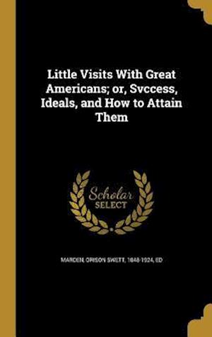 Bog, hardback Little Visits with Great Americans; Or, Svccess, Ideals, and How to Attain Them