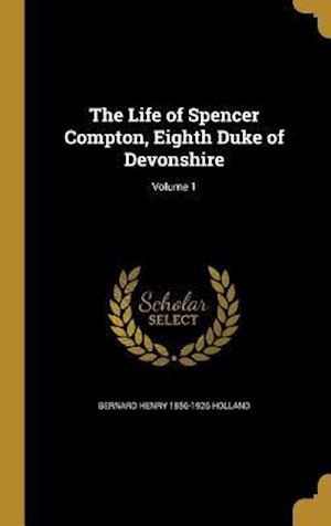 Bog, hardback The Life of Spencer Compton, Eighth Duke of Devonshire; Volume 1 af Bernard Henry 1856-1926 Holland