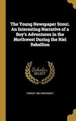 The Young Newspaper Scout. an Interesting Narrative of a Boy's Adventures in the Northwest During the Riel Rebellion af Forrest 1864-1943 Crissey