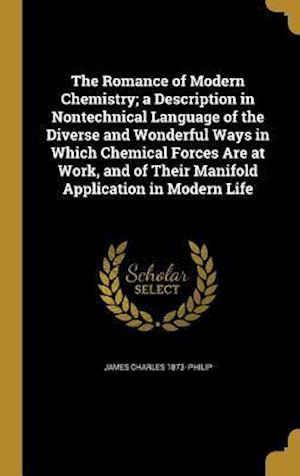 Bog, hardback The Romance of Modern Chemistry; A Description in Nontechnical Language of the Diverse and Wonderful Ways in Which Chemical Forces Are at Work, and of af James Charles 1873- Philip